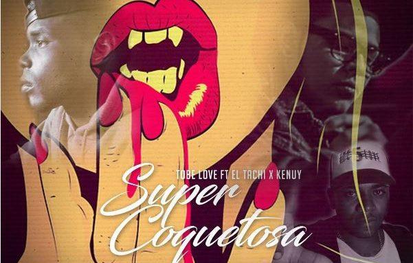 Tobe Love Ft El Tachi x Kenuy – Super Coquetosa